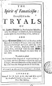 The Spirit of Fanaticism :: Exemplify'd in the Tryals of Mr. James Mitchel (a Presbyterian Minister, who was Hang'd at Edinburgh, for an Attempt Made Upon the Archbishop of St. Andrews.) And Major Thomas Weir (a Gifted Brother at the Knack of Extempore Prayer) who was Burnt Between Edinburgh and Leith April the 11th, 1670. for Adultery, Beastiality with a Mare and a Cow, and Incest with His Own Sister, who was Likewise Hang'd the Next Day After Him. To which is Added an Account of the Original of Presbytery in Scotland ...