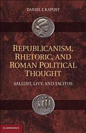 Republicanism, Rhetoric, and Roman Political Thought: Sallust, Livy, and Tacitus