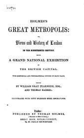 Holmes's Great Metropolis, Or, Views and History of London in the Nineteenth Century: Being a Grand National Exhibition of the British Capital, with Historical and Topographical Notices of Each Place