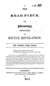 The head-piece; or, Phrenology opposed to divine revelation, by James the less: Volume 1
