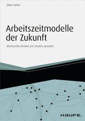 Arbeitszeitmodelle der Zukunft - inkl. Arbeitshilfen online: Arbeitszeiten flexibel und attraktiv gestalten