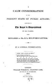 A calm consideration of the present state of public affairs; with remarks on E.L. Bulwer's Letter [to a late cabinet minister]. By a Liberal Conservative