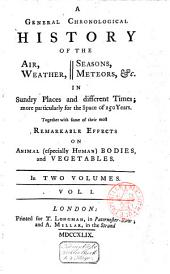 A General Chronological History of the Air, Weather, Seasons, Meteors, &c. in Sundry Places and Different Times, More Particularly for the Space of 250 Years, Together with Some of Their Most Remarkable Effects on Animal (especially Human) Bodies, and Vegetables: Volume 1