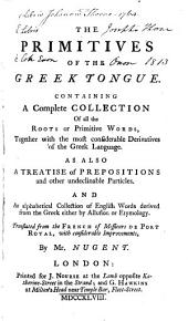 The primitives of the Greek tongue, together with the most considerable derivatives of the Greek language and an alphabetical collection of English words derived from the Greek. Tr. from the Fr. [Le jardin des racines grecques] of messieurs de Port Royal [C. Lancelot and I.L. Le Maistre de Sacy] by mr. Nugent