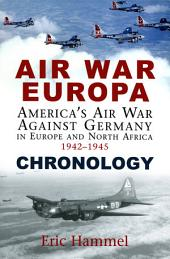 Air War Europa: Chronology: America's Air War Against Germany In Europe and North Africa, 1942 - 1945