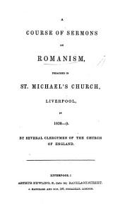 A Course of Sermons on Romanism, preached in St. Michael's Church, Liverpool, in 1838-9. By several Clergymen of the Church of England