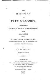 The History of Free Masonry Drawn from Authentic Sources of Information: With an Account of the Grand Lodge of Scotland, from Its Institution in 1736, to the Present Time, Compiled from the Records, and an Appendix of Original Papers