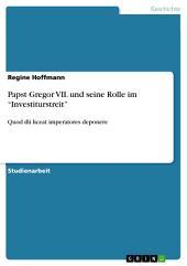 """Papst Gregor VII. und seine Rolle im """"Investiturstreit"""": Quod illi liceat imperatores deponere"""