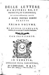 Delle Lettere da diversi re, et principi, et Cardinali Et altri huomini dotti a Mons. Pietro Bembo Scritte