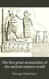 The Five Great Monarchies of the Ancient Eastern World: Or, The History, Geography, and Antiquites of Chaldaea, Assyria, Babylon, Media, and Persia