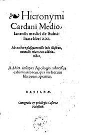 De subtilitate libri XXI; ab authore ... illustrati, nonnullis etiam cum additionibus. Addita insuper apologia aduersus calumniatorem (etc.)