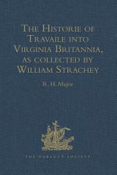 The Historie of Travaile into Virginia Britannia: Expressing the Cosmographie and Comodities of the Country, together with the Manners and Customes of the People. Gathered and observed as well by those who went first thither as collected by William Strachey, Gent., the first Secretary of the Colony