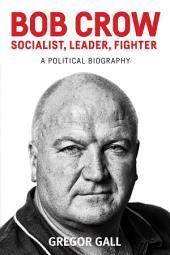 Bob Crow: Socialist, Leader, Fighter: A Political Biography
