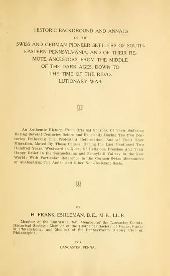 Historic background and annals of the Swiss and German pioneer settlers of southeastern Pennsylvania  and of their remote ancestors  from the middle of the dark ages  down to the time of the revolutionary war  an authentic history  from original sources     with particular reference to the German Swiss Mennonites or Anabaptists  the Amish and other nonresistant sects PDF