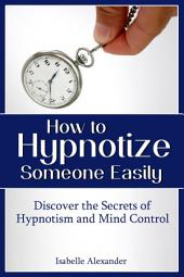 How to Hypnotize Someone Easily: Discover the Secrets of Hypnotism and Mind Control