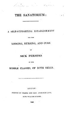 The Sanatorium; a Self-supporting Establishment for the Lodging, Nursing, and Cure of Sick Persons of the Middle Classes, of Both Sexes. [Prospectus.]