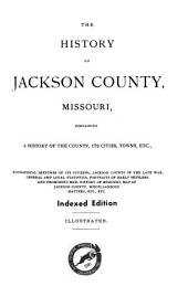 The History of Jackson County, Missouri: Containing a History of the County, Its Cities, Towns, Etc. Biographical Sketches of Its Citizens, Jackson County in the Late War ... History of Missouri, Map of Jackson County ...