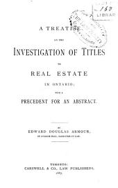 A Treatise on the Investigation of Titles to Real Estate in Ontario: With a Precedent for an Abstract