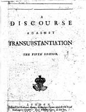 A Discourse against Transubstantiation. The fifth edition. [By J. Tillotson.]