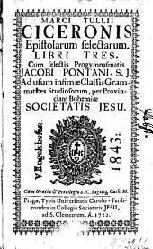 MARCI TULLII CICERONIS Epistolarum selectarum LIBRI TRES: Cum selectis Progymnasmatis JACOBI PONTANI, S.J. Ad usum infimae Classis Grammatices Studiosorum, per provinciam Bohemiae SOCIETATIS JESU