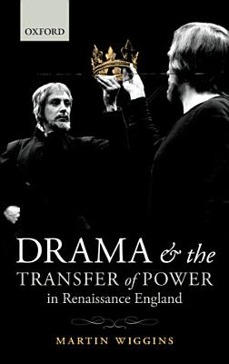 Drama and the Transfer of Power in Renaissance England PDF