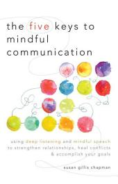 The Five Keys to Mindful Communication Using Deep Listening and Mindful Speech to Strengthen Relationships, Heal Conflicts, and Accomplish Your Goals