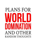 Plans For World Domination and Other Random Thoughts
