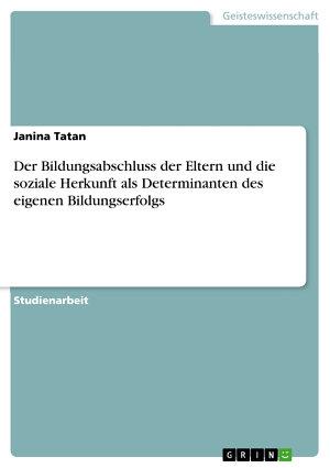 Der Bildungsabschluss der Eltern und die soziale Herkunft als Determinanten des eigenen Bildungserfolgs PDF