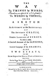 The Way to Things by Words, and to Words by Things; Being a Sketch of an Attempt at the Retrieval of the Antient Celtic, Or, Primitive Language of Europe. To which is Added, a Succinct Account of the Sanscort, Or Learned Language of the Bramins. Also Two Essays, the One on the Origin of the Musical Waits at Christmas. The Other on the Real Secret of the Free Masons