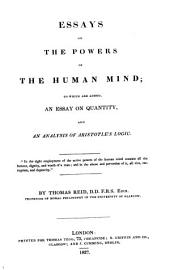 Essays on the powers of the human mind [orig. publ. as Essays on the intellectual powers of man and Essays on the active powers of man]. To which are added, An essay on quantity, and an analysis of Aristotle's logic