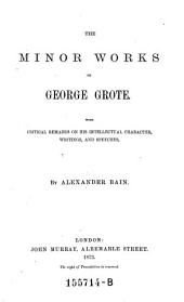 The Minor Works of George Grote: With Critical Remarks on His Intellectual Character, Writings, and Speeches