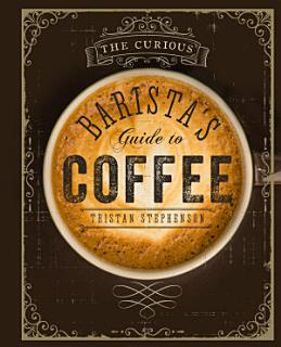 The Curious Barista s Guide to Coffee Book