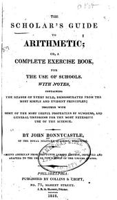 The scholar's guide to arithmetic, or, a complete exercise book for the use of schools: with notes containing the reason of every rule, demonstrated from the most simple and evident principles; together with some of the most useful properties of numbers, and general theorems for the most extensive use of the science