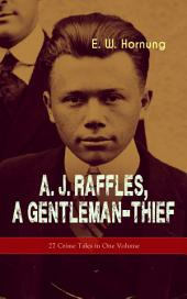 A. J. Raffles, A Gentleman-Thief: 27 Crime Tales in One Volume: The Amateur Cracksman, The Black Mask - Raffles: Further Adventures, A Thief in the Night & Mr. Justice Raffles