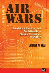 Air Wars: Television Advertising and Social Media in Election Campaigns, 1952-2012, Edition 6