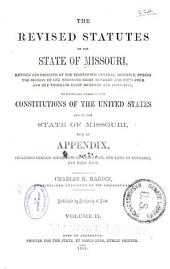 The revised statutes of the state of Missouri: revised and digested by the Eighteenth General Assembly, during the session of one thousand eight hundred and fifty-four and one thousand eight hundred and fifty-five: to which are prefixed the constitutions of the United States and of the state of Missouri : with an appexdix, including certain local acts of this state, and laws of Congress, and form book