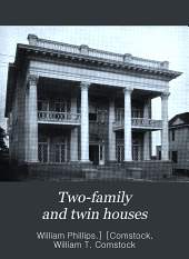 Two-family and Twin Houses: Consisting of a Variety of Designs Contributed by Leading Architects in All Parts of the Country, Showing the Latest Ideas in Planning this Class of Dwellings in City, Village and Suburbs, Together with Very Complete Descriptions Covering All the Latest Improvements in Sanitation, Heating, Lighting, Etc