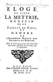 Eloge du sieur La Mettrie, médicin de la Faculté de Paris, et membre de l'Acade'mie Roïale des sciences de Berlin: avec la catalogue de ses ouvrages, & deux lettres qui le concernent