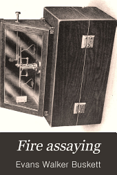 Fire Assaying: A Practical Treatise on the Fire Assaying of Gold, Silver and Lead, Including Description of the Appliances Used
