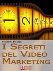 I Segreti Del Video Marketing. Strategie e Tecniche Segrete per Guadagnare e fare Pubblicità con i Portali di Condivisione Video. (Ebook Italiano - Anteprima Gratis): Strategie e Tecniche Segrete per Guadagnare e fare Pubblicità con i Portali di Condivisione Video