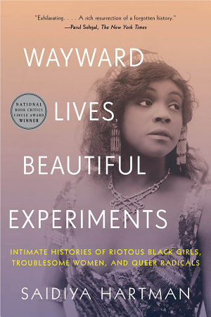Wayward Lives  Beautiful Experiments  Intimate Histories of Riotous Black Girls  Troublesome Women  and Queer Radicals