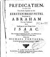 Predicatiën, over de twee eerste capittels van den eersten brief Petri. Den uyttogt van Abraham uyt zijn vaderland en de opoffering van zynen eenigen zoone Isaac ...