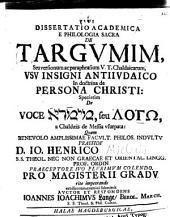 Diss. acad. ephilologia sacra de Targumim: seu versionum ac paraphrasium V. T. Chaldaicarum usu insigni antijudaico in doctrina de persona Christi ...