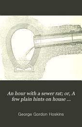 An hour with a sewer rat; or, A few plain hints on house drainage and sewer gas