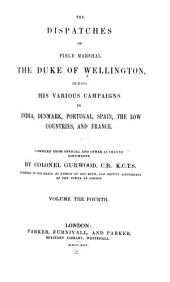 The Dispatches of Field Marshal the Duke of Wellington: During His Various Campaigns in India, Denmark, Portugal, Spain, the Low Countries, and France, Volume 4