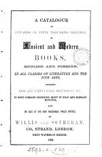 A Catalogue of Upwards of Fifty Thousand Volumes, of Ancient and Modern Books, English and Foreign, in All Classes of Literature and the Fine Arts, Including Rare and Curious Books, Manuscripts, Etc. in Good Library Condition, Many in Neat and Elegant Bindings, Now on Sale at the Very Reasonable Prices Affixed, by Willis and Sotheran