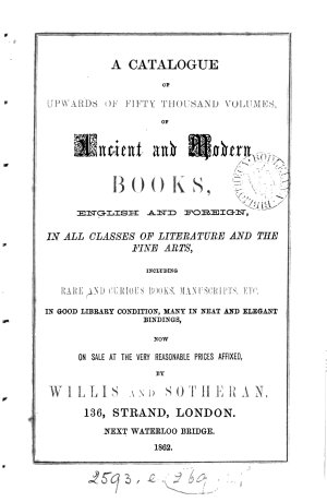 A Catalogue of Upwards of Fifty Thousand Volumes  of Ancient and Modern Books  English and Foreign  in All Classes of Literature and the Fine Arts  Including Rare and Curious Books  Manuscripts  Etc  in Good Library Condition  Many in Neat and Elegant Bindings  Now on Sale at the Very Reasonable Prices Affixed  by Willis and Sotheran