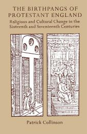 The Birthpangs of Protestant England: Religious and Cultural Change in the Sixteenth and Seventeenth Centuries