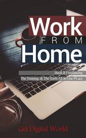 Work From Home: Book II Freelancing: The Training & The Tools In One Place