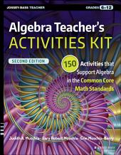 Algebra Teacher's Activities Kit: 150 Activities that Support Algebra in the Common Core Math Standards, Grades 6-12, Edition 2